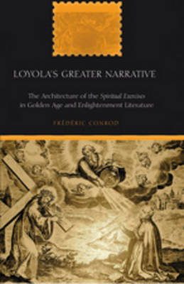 "Loyola's Greater Narrative: The Architecture of the ""Spiritual Exercises"" in Golden Age and Enlightenment Literature - American University Studies 229 (Hardback)"