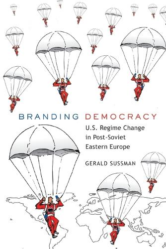 Branding Democracy: U.S. Regime Change in Post-Soviet Eastern Europe - Frontiers in Political Communication 17 (Paperback)