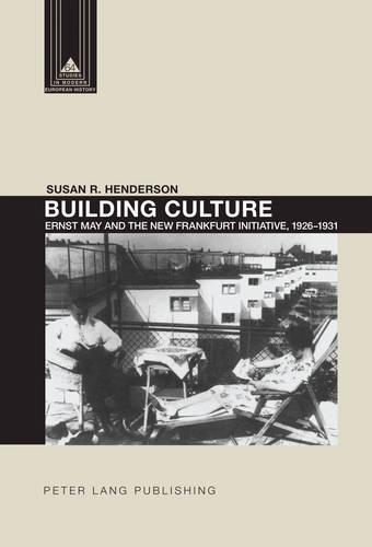 Building Culture: Ernst May and the New Frankfurt am Main Initiative, 1926-1931 - Studies in Modern European History 64 (Hardback)