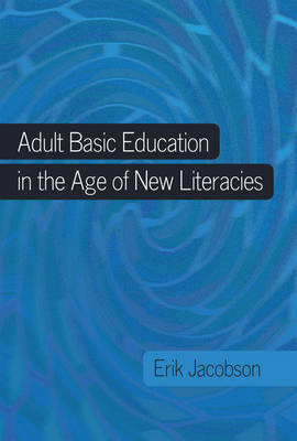 Adult Basic Education in the Age of New Literacies - New Literacies and Digital Epistemologies 42 (Hardback)