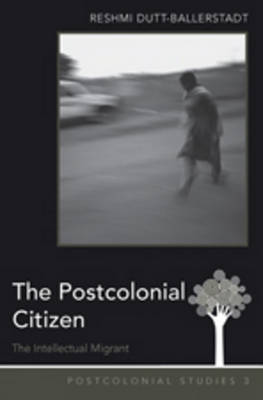 The Postcolonial Citizen: The Intellectual Migrant - Postcolonial Studies 3 (Hardback)