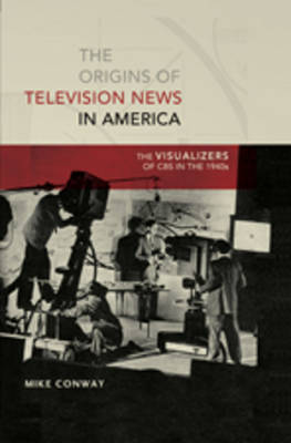 The Origins of Television News in America: The Visualizers of CBS in the 1940s - Mediating American History 7 (Hardback)