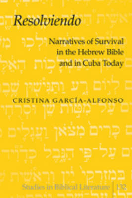 """Resolviendo"": Narratives of Survival in the Hebrew Bible and in Cuba Today - Studies in Biblical Literature 132 (Hardback)"