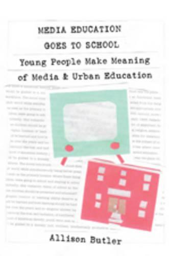 Media Education Goes to School: Young People Make Meaning of Media and Urban Education - Minding the Media 1 (Paperback)