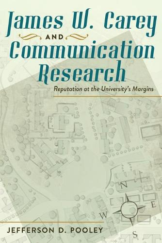 James W. Carey and Communication Research: Reputation at the University's Margins (Paperback)