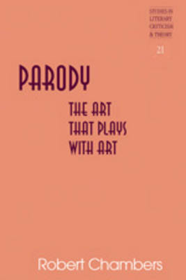 Parody: The Art That Plays with Art - Studies in Literary Criticism and Theory 21 (Hardback)