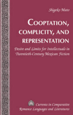 Cooptation, Complicity, and Representation: Desire and Limits for Intellectuals in Twentieth-Century Mexican Fiction - Currents in Comparative Romance Languages & Literatures 175 (Hardback)
