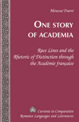 One Story of Academia: Race Lines and the Rhetoric of Distinction through the Academie francaise - Currents in Comparative Romance Languages & Literatures 176 (Hardback)