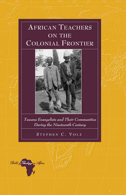 African Teachers on the Colonial Frontier: Tswana Evangelists and Their Communities During the Nineteenth Century - Bible and Theology in Africa 9 (Hardback)