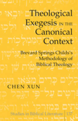 Theological Exegesis in the Canonical Context: Brevard Springs Childs' Methodology of Biblical Theology - Studies in Biblical Literature 137 (Hardback)