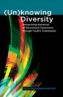 (Un)knowing Diversity: Researching Narratives of Neocolonial Classrooms through Youth's Testimonios - Critical Qualitative Research 5 (Hardback)