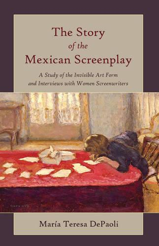 The Story of the Mexican Screenplay: A Study of the Invisible Art Form and Interviews with Women Screenwriters - Framing Film 11 (Paperback)