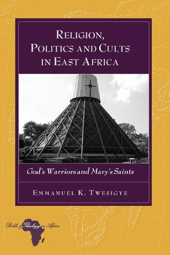 Religion, Politics and Cults in East Africa: God's Warriors and Mary's Saints - Bible and Theology in Africa 11 (Paperback)