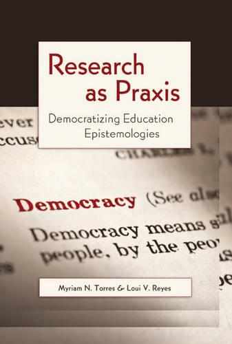 Research as Praxis: Democratizing Education Epistemologies - Critical Qualitative Research 4 (Paperback)