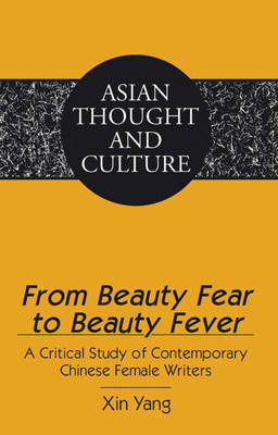From Beauty Fear to Beauty Fever: A Critical Study of Contemporary Chinese Female Writers - Asian Thought and Culture 67 (Hardback)
