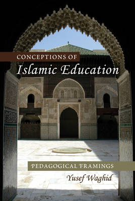 Conceptions of Islamic Education: Pedagogical Framings - Global Studies in Education 3 (Hardback)
