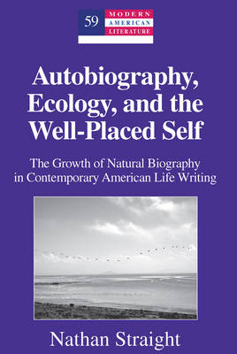 Autobiography, Ecology, and the Well-Placed Self: The Growth of Natural Biography in Contemporary American Life Writing - Modern American Literature 59 (Hardback)