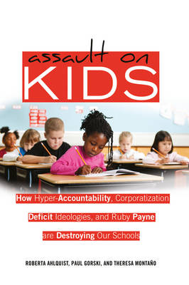 Assault on Kids: How Hyper-Accountability, Corporatization, Deficit Ideologies, and Ruby Payne are Destroying Our Schools - Counterpoints 402 (Hardback)