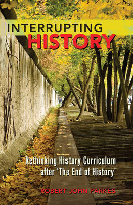 Interrupting History: Rethinking History Curriculum after `The End of History' - Counterpoints 404 (Paperback)