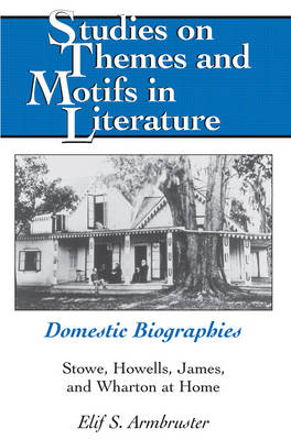 Domestic Biographies: Stowe, Howells, James, and Wharton at Home - Studies on Themes and Motifs in Literature 105 (Hardback)