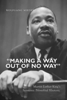 """""""Making a Way Out of No Way"""": Martin Luther King's Sermonic Proverbial Rhetoric (Hardback)"""