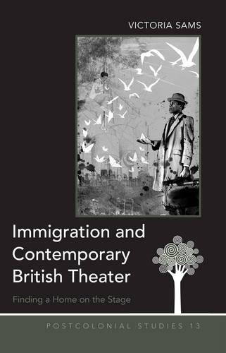 Immigration and Contemporary British Theater: Finding a Home on the Stage - Postcolonial Studies 13 (Hardback)