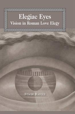 Elegiac Eyes: Vision in Roman Love Elegy - Lang Classical Studies 17 (Hardback)