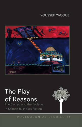 The Play of Reasons: The Sacred and the Profane in Salman Rushdie's Fiction - Postcolonial Studies 14 (Hardback)
