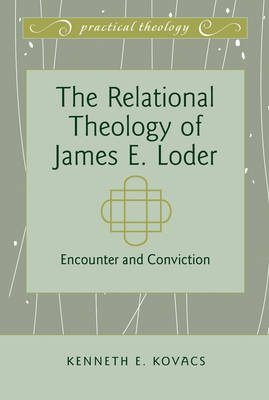 The Relational Theology of James E. Loder: Encounter and Conviction - Practical Theology 2 (Hardback)