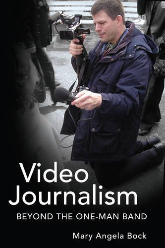 Video Journalism: Beyond the One-Man Band - Mass Communication & Journalism 6 (Paperback)