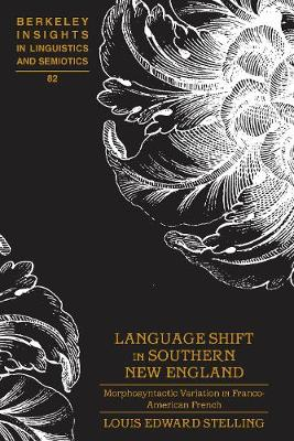 Language Shift in Southern New England: Morphosyntactic Variation in Franco-American French - Berkeley Insights in Linguistics and Semiotics 82 (Hardback)