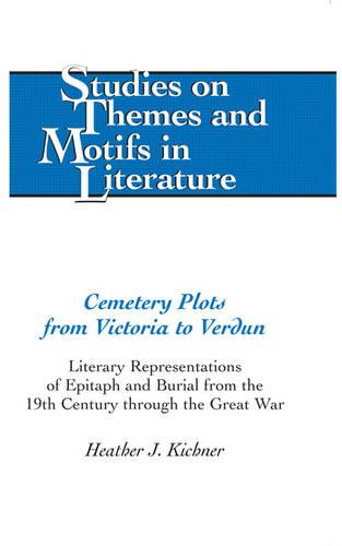 Cemetery Plots from Victoria to Verdun: Literary Representations of Epitaph and Burial from the 19th Century through the Great War - Studies on Themes and Motifs in Literature 110 (Hardback)