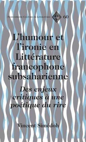 L'Humour et L'ironie en Litterature Francophone Subsaharienne: Des Enjeux Critiques a une Poetique du Rire - Francophone Cultures & Literatures 60 (Hardback)