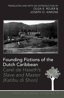 "Founding Fictions of the Dutch Caribbean: Carel de Haseth's ""Slave and Master (Katibu di Shon)"" - A Dual-Language Edition - Translated and with an Introduction by Olga E. Rojer and Joseph O. Aimone - Postcolonial Studies 17 (Paperback)"