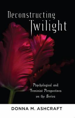 Deconstructing Twilight: Psychological and Feminist Perspectives on the Series (Paperback)