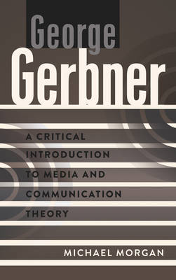 George Gerbner: A Critical Introduction to Media and Communication Theory - A Critical Introduction to Media and Communication Theory 3 (Hardback)