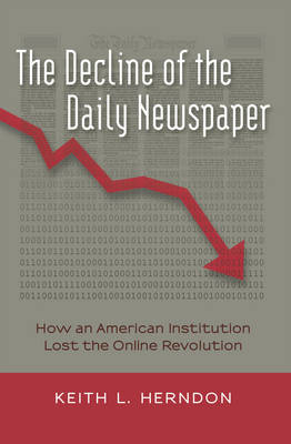 The Decline of the Daily Newspaper: How an American Institution Lost the Online Revolution - Digital Formations 83 (Hardback)