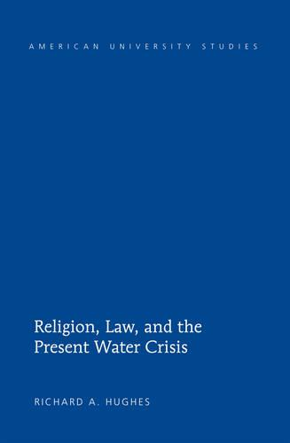 Religion, Law, and the Present Water Crisis - American University Studies 320 (Hardback)