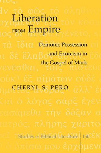 Liberation from Empire: Demonic Possession and Exorcism in the Gospel of Mark - Studies in Biblical Literature 150 (Hardback)