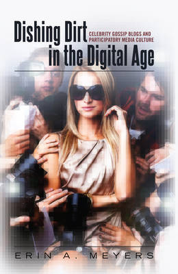 Dishing Dirt in the Digital Age: Celebrity Gossip Blogs and Participatory Media Culture - Popular Culture and Everyday Life 25 (Hardback)