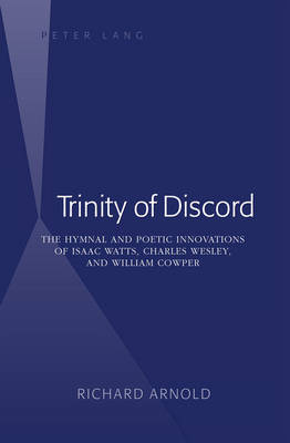 Trinity of Discord: The Hymnal and Poetic Innovations of Isaac Watts, Charles Wesley, and William Cowper (Hardback)