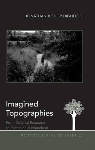 Imagined Topographies: From Colonial Resource to Postcolonial Homeland - Postcolonial Studies 20 (Hardback)