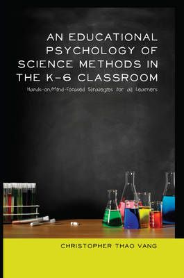 An Educational Psychology of Science Methods in the K-6 Classroom: Hands-on/Mind-Focused Strategies for all Learners - Educational Psychology 23 (Paperback)