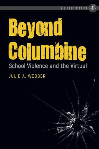 Beyond Columbine: School Violence and the Virtual - Violence Studies 1 (Hardback)