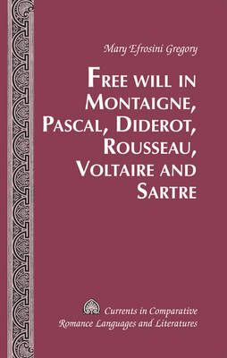Free Will in Montaigne, Pascal, Diderot, Rousseau, Voltaire and Sartre - Currents in Comparative Romance Languages & Literatures 209 (Hardback)