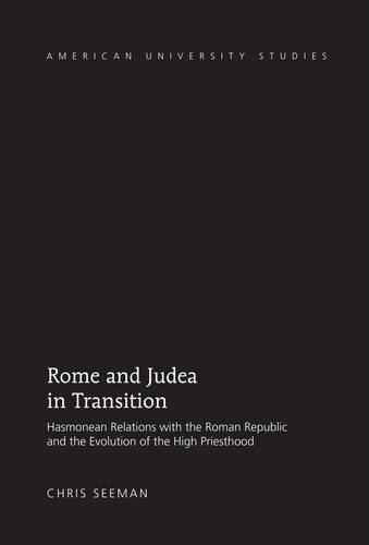 Rome and Judea in Transition: Hasmonean Relations with the Roman Republic and the Evolution of the High Priesthood - American University Studies 325 (Hardback)