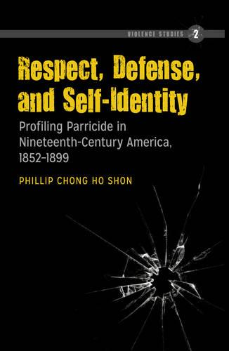 Respect, Defense, and Self-Identity: Profiling Parricide in Nineteenth-Century America, 1852-1899 - Violence Studies 2 (Hardback)