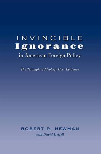 Invincible Ignorance in American Foreign Policy: The Triumph of Ideology over Evidence - Frontiers in Political Communication 26 (Paperback)