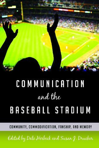 Communication and the Baseball Stadium: Community, Commodification, Fanship, and Memory - Urban Communication 2 (Paperback)