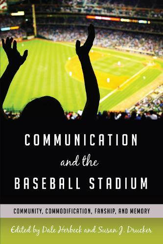 Communication and the Baseball Stadium: Community, Commodification, Fanship, and Memory - Urban Communication 2 (Hardback)